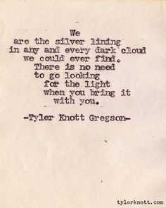we are the silver lining in any and every dark cloud we could ever find. there is no need to go looking for the light when you bring it with you. Tyler Knott Gregson