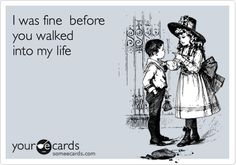 I was fine before you walked into my life.