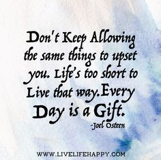 Don't keep allowing the same things to upset you. Life's too short to live that way. Every day is a gift. -Joel Osteen