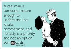 A real man is someone mature enough to understand that loyalty, commitment, and honesty is a priority and not an option.