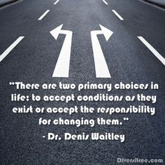 There are two primary choices in life: to accept… -Dr. Denis Waitley