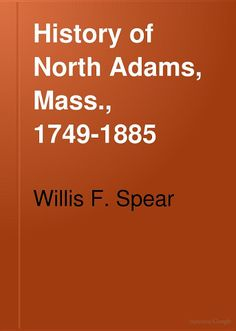 History of North Adams, Mass., 1749-1885: Reminiscences of Early Settlers ... - Willis F. Spear - Google Books