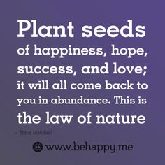 Plant seeds of happiness, hope, success, and love; it will all come back to you in abundance. This is the law of nature
