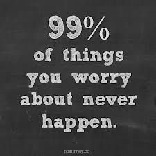 Worry...just don't! Need to remember this!