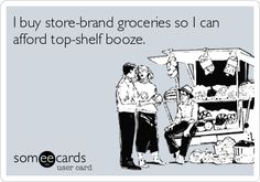 I+buy+store-brand+groceries+so+I+can+afford+top-shelf+booze.