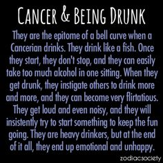 Cancer and Being Drunk True effin' story! Lol flirtatious and noisy.