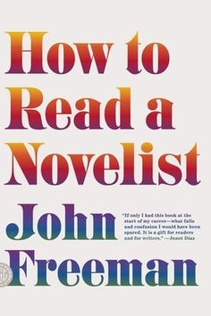 """'How to Read a Novelist': John Freeman's engaging book """"How to Read a Novelist"""" collects his encounters with authors over the years, from literary lions to emerging young stars. 