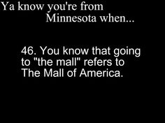 """Ya Know You're From Minnesota When....You know that going to """"the mall"""" refers to The Mall of America.  ---Heck Ya!"""