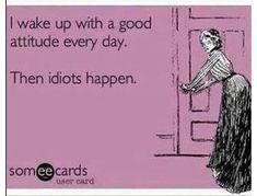 Then idiots happen #ecard #funny (repinned by retiredhousewife.com)