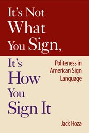"""""""It's Not What You Sign; It Is How You Sign It"""" an analysis of politeness and etiquette, comparing American Sign Language and English. A great cross-cultural mediation resource for interpreters."""