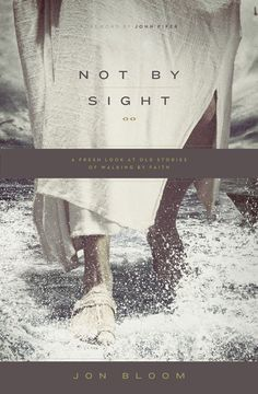 Not by Sight: A Fresh Look at Old Stories of Walking by Faith | by Jon Bloom