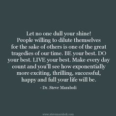 """Let no one dull your shine! People willing to dilute themselves for the sake of others is one of the great tragedies of our time. BE your best. DO your best. LIVE your best. Make every day count and you'll see how exponentially more exciting, thrilling, successful, happy and full your life will be."" - Steve Maraboli #quote"
