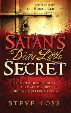 Satan's Dirty Little Secret: The Two Demon Spirits That All Demons Get Their Strength from by Steve Foss
