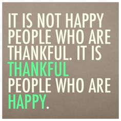 """It is not happy people who are thankful. It is thankful people who are happy."""