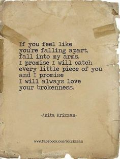 If you feel like you're falling apart, fall into my arms. I promise I will catch every little piece of you and I promise I will always love your brokenness angles, i promise, anita krizzan, happy marriage, arm, fall apart, bakers, love quotes, falling apart