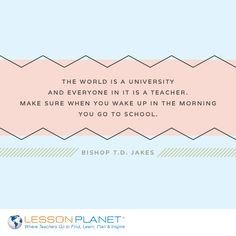 """The world is a university and everyone in it is a teacher. Make sure when you wake up in the morning you go to school."" ~ Bishop T.D. Jakes #teacher #learning #education #inspiration #quote"