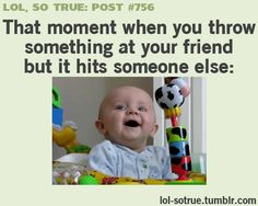 That moment you throw something at your friend but it hits someone else..