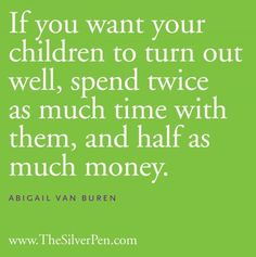If you want your children to turn out well, spend twice as much time with them, and half as much money.   -- Abigail Van Buren