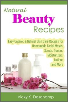 Natural Beauty Recipes: Easy Organic & Natural Skin Care Recipes for Homemade Facial Masks, Scrubs, Toners, Moisturizers, Lotions and More