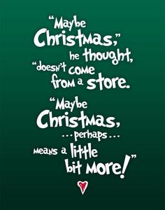 Maybe Christmas, he thought, doesn't come from a store. Maybe Christmas ... perhaps ... means a little bit more! ♥