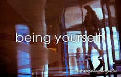 reasonstolovebeingalive... being yourself.