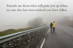 Friends are those who will pick you up when no one else has even noticed you have fallen.