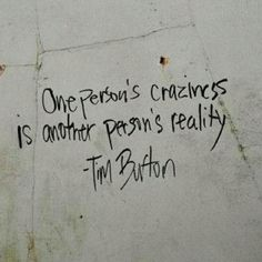 One person's craziness is another person's reality. Tim Burton quote