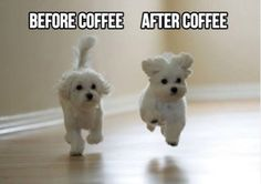 Before coffee - after coffee.