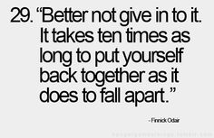 better not give in to it. it takes ten times as long to put yourself back together as it does to fall apart