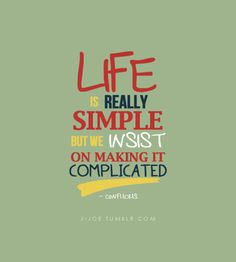 """""""Life is really simple, but we insist on making it complicated."""" — Confucius"""