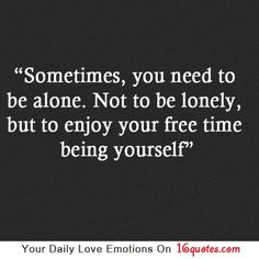 Sometimes, you need to be alone. Not to be lonely, but to enjoy your free time being yourself