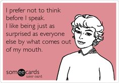 Funny Ecard: I prefer not to think before I speak. I like being just as surprised as everyone else by what comes out of my mouth. @Heather Creswell Wilhelm