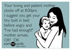Your loving and patient mother clocks off at 8:00pm. I suggest you get your tiny butt in bed before angry and 'I've had enough!' mother arrives. (This also applies to teenage children)