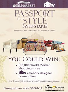 World Market & HGTV – Passport to Style Sweepstakes. Enter for a chance to win a 10K World Market shopping spree and a design consultation with an HGTV celebrity designer. Sweepstakes ends 10/26/12. http://worldmarketsweepstakes.com