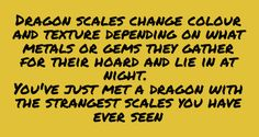 Dragon scale change color and texture depending on what metals or gems they gather for their hoard and lie in at night. You've just met a dragon with the strangest scales you have ever seen.