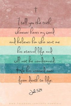 """John 5: 24 - """"I tell you the truth, whoever hears my word and believes him who sent me has eternal life and will not be condemned; he has crossed over from death to life."""""""
