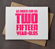 30th Birthday Card - Neon Pink - As Much Fun As Two Fifteen Year Olds Letterpress. $6.00, via Etsy.- YEP! ;p