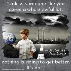"""Unless someone like you cares a whole awful lot, nothing is going to get better. It's not.""  This Dr. Seuss quote from The Lorax is great to use for an Earth Day creative writing assignment and bulletin board display.  (Download a FREE one page poster for this quote on:  http://www.uniqueteachingresources.com/Dr-Seuss-Quotes.html) classroom, seuss quot, lorax, better, care, thought, teacher, aw lot"