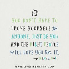 You don't have to prove yourself to anyone. Just be YOU and the right people will love you for it. -Mandy Hale