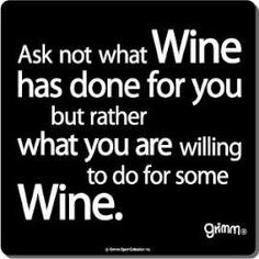 Ask not what wine has done for you, but rather, what you are willing to do for some wine.