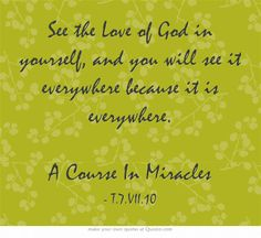 See the Love of God in yourself, and you will see it everywhere because it is everywhere. A Course In Miracles