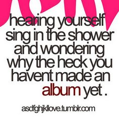 Sometimes I sing like Adele, just saying.