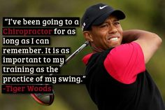 Tiger Woods – I've been going to a Chiropractor for as long as I can remember. It is as important to my training as the practice of my swing.