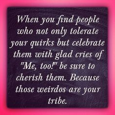 Cherish your quirks. Know your tribe.