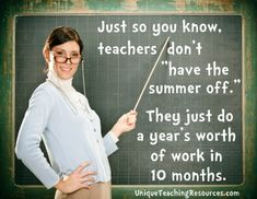 "Just so you know, teachers don't ""Have the summer off."" They just do a year's worth of work in 10 months."