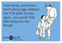 I may have accidentaly said this to one or both of my girls at some point....