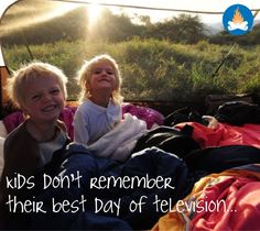 "Being outdoors is such an important thing! ""Kids don't remember their best day of television! Go outside, go camping, hiking, anything... Agree? :)"
