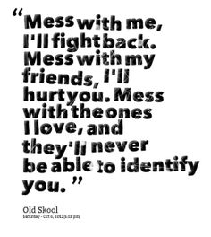 don't you wish you were me quotes | Mess with me, I\'ll fight back. Mess with my friends, I\'ll hurt you ...