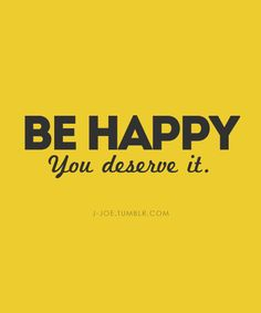 Be happy. You deserve it.