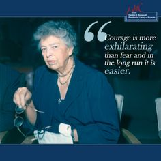 """Courage is more exhilarating than fear and in the long run it is easier."" -Eleanor Roosevelt (via the Franklin D. Roosevelt Presidential Library)"